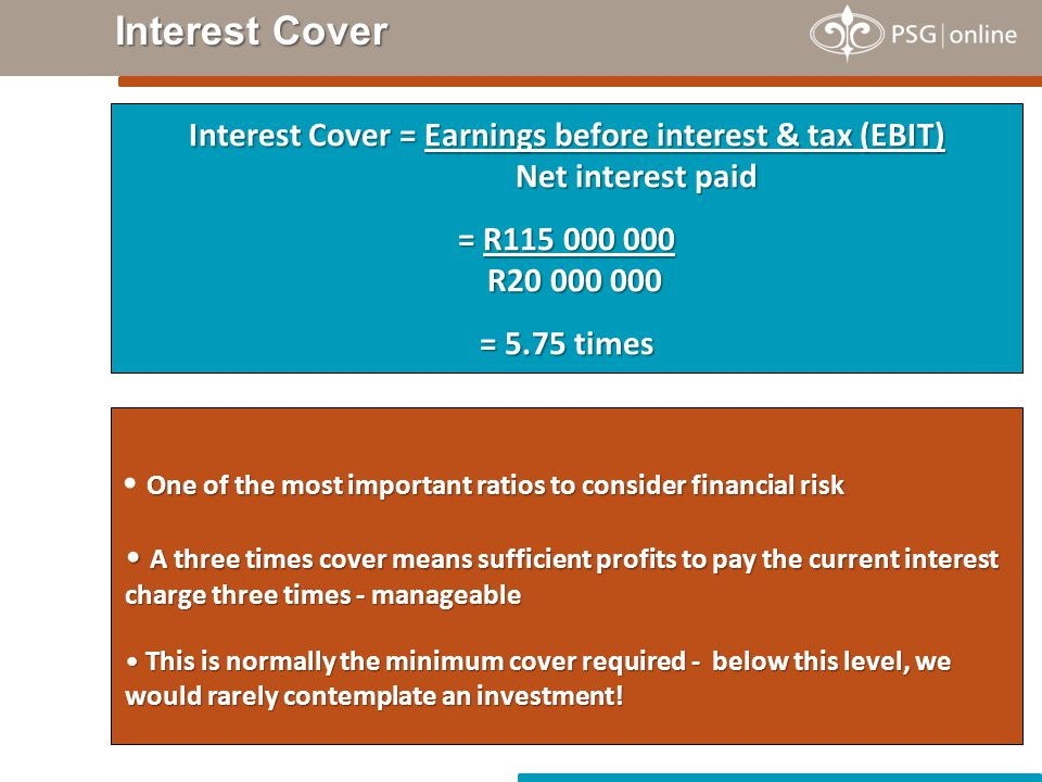 Interest Cover Interest Cover = Earnings before interest & tax (EBIT) Net interest paid = R115 000 000 R20 000 000 = 5.75 times One of the most import