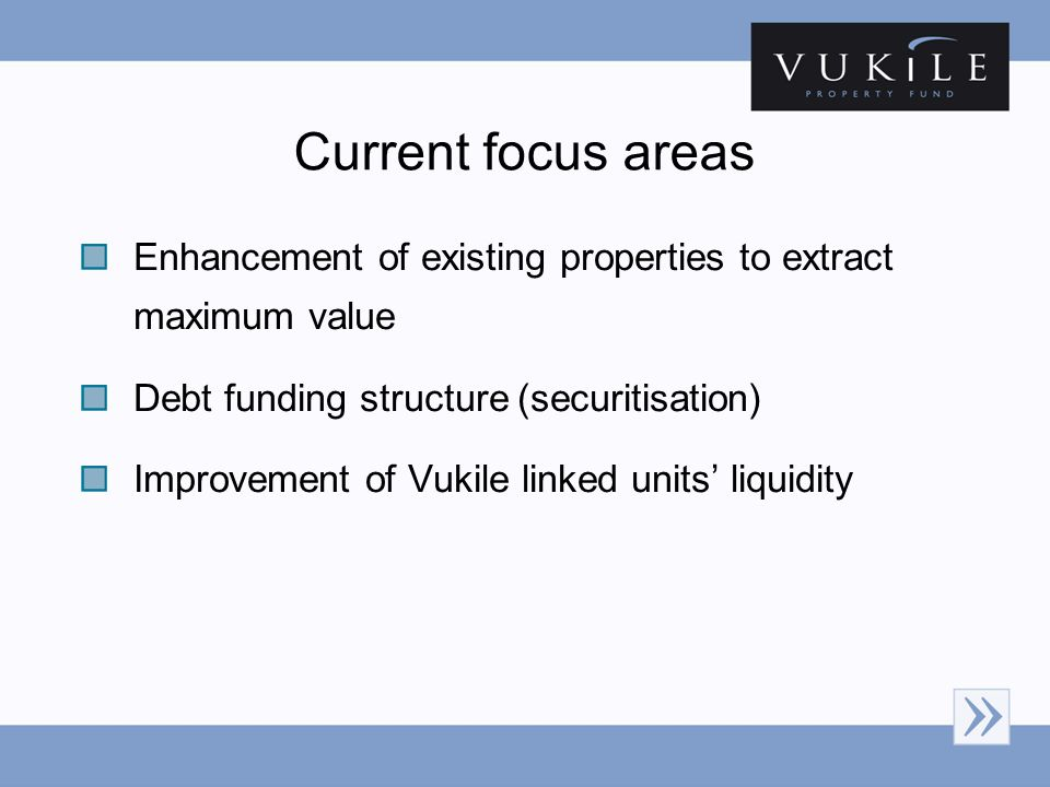 Current focus areas Enhancement of existing properties to extract maximum value Debt funding structure (securitisation) Improvement of Vukile linked u