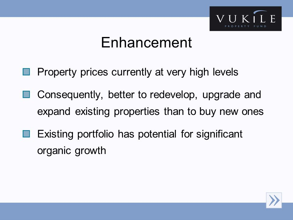 Enhancement Property prices currently at very high levels Consequently, better to redevelop, upgrade and expand existing properties than to buy new on