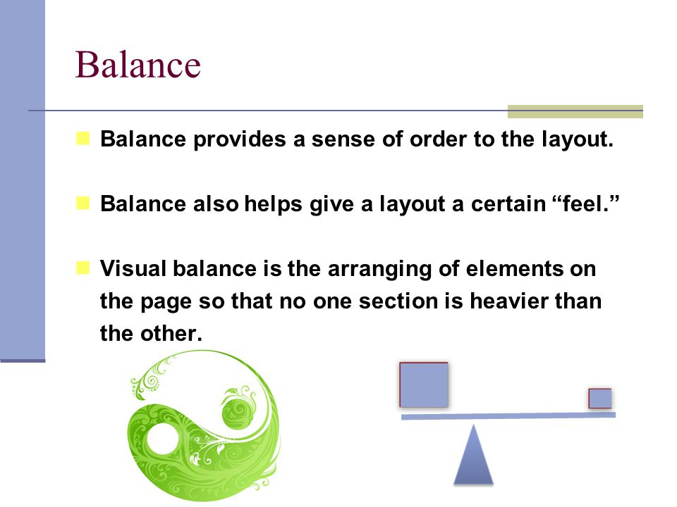 "Balance Balance provides a sense of order to the layout. Balance also helps give a layout a certain ""feel."" Visual balance is the arranging of element"