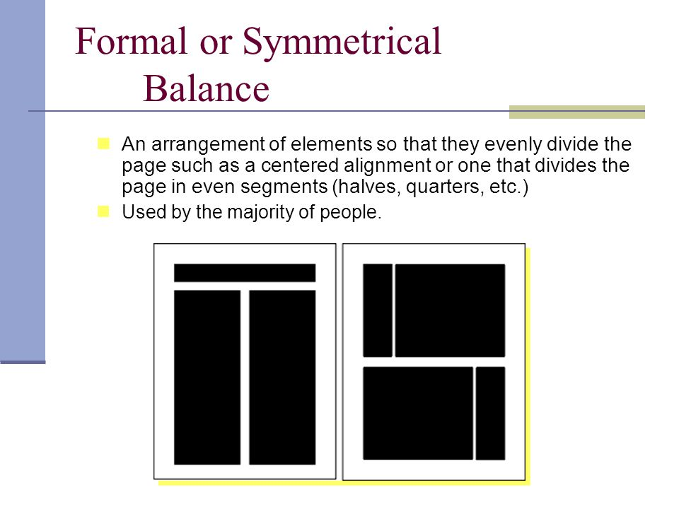 Formal or Symmetrical Balance An arrangement of elements so that they evenly divide the page such as a centered alignment or one that divides the page in even segments (halves, quarters, etc.) Used by the majority of people.