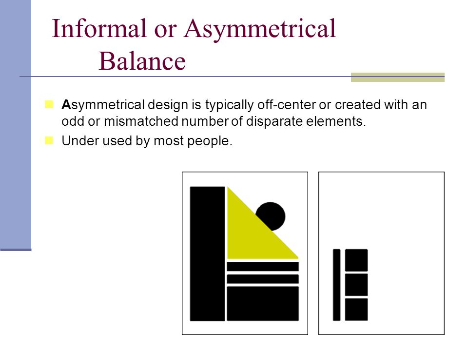 Informal or Asymmetrical Balance Asymmetrical design is typically off-center or created with an odd or mismatched number of disparate elements.