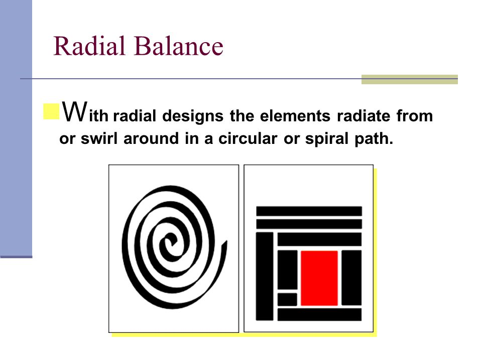 Radial Balance W ith radial designs the elements radiate from or swirl around in a circular or spiral path.
