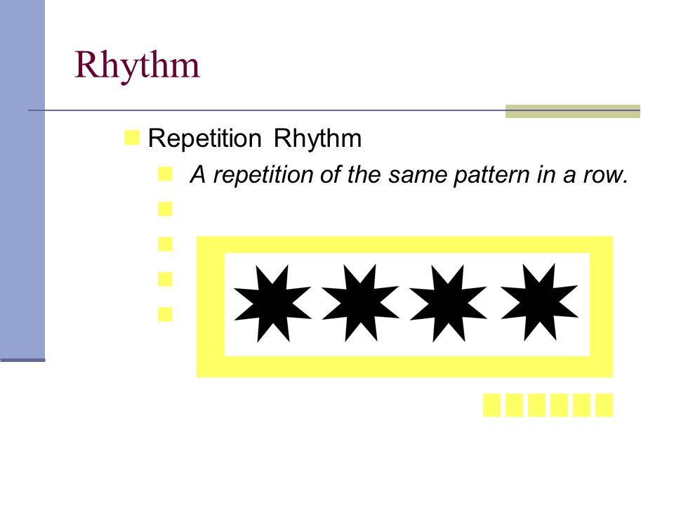 Rhythm Repetition Rhythm A repetition of the same pattern in a row.