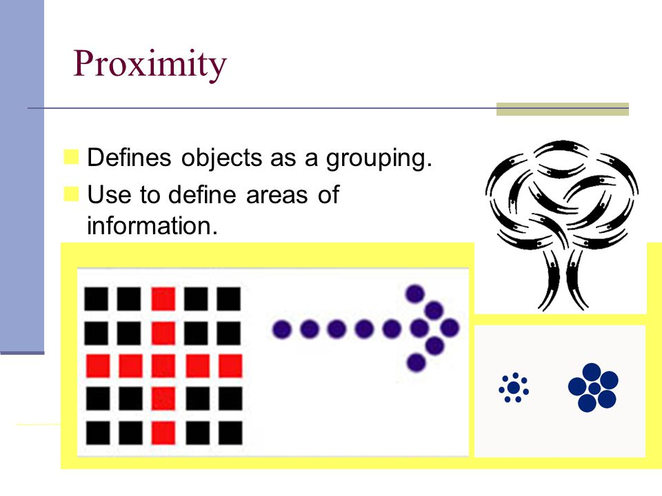 Proximity Defines objects as a grouping. Use to define areas of information.