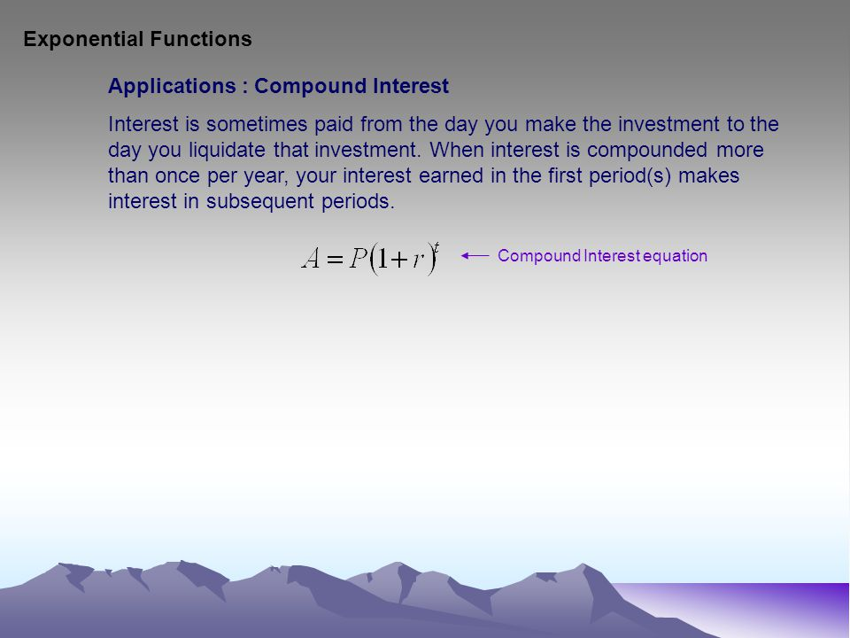 Exponential Functions Applications : Compound Interest Interest is sometimes paid from the day you make the investment to the day you liquidate that i