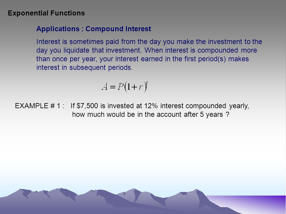Exponential Functions Applications : Compound Interest Interest is sometimes paid from the day you make the investment to the day you liquidate that investment.