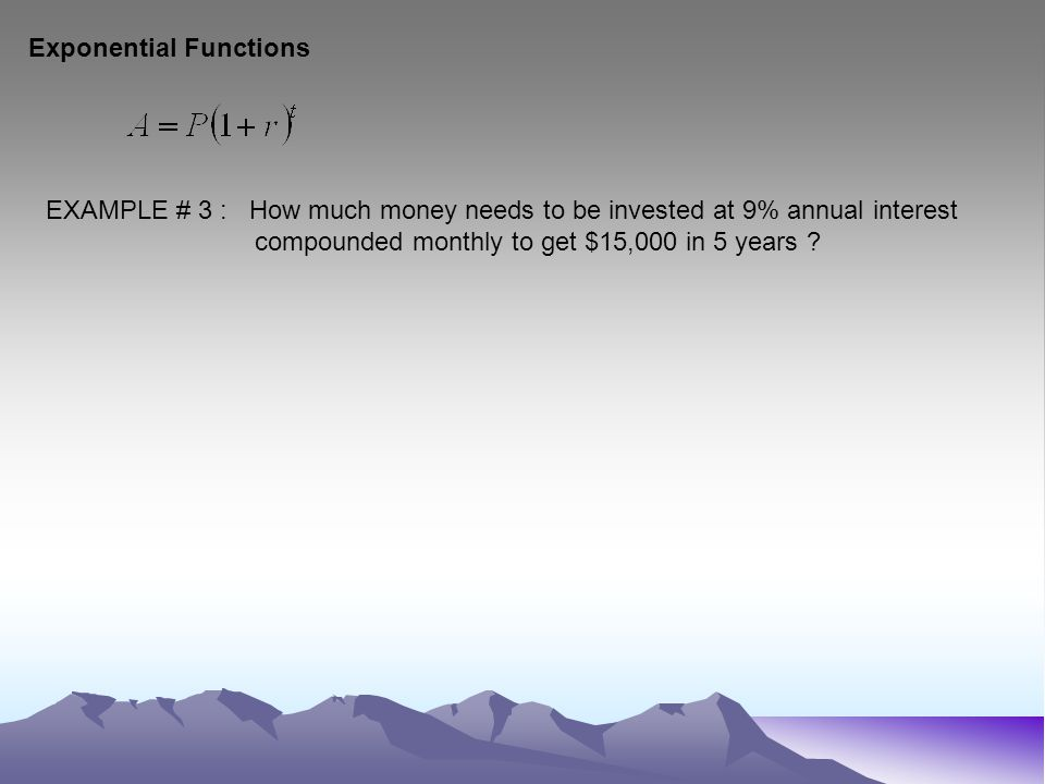 Exponential Functions EXAMPLE # 3 : How much money needs to be invested at 9% annual interest compounded monthly to get $15,000 in 5 years