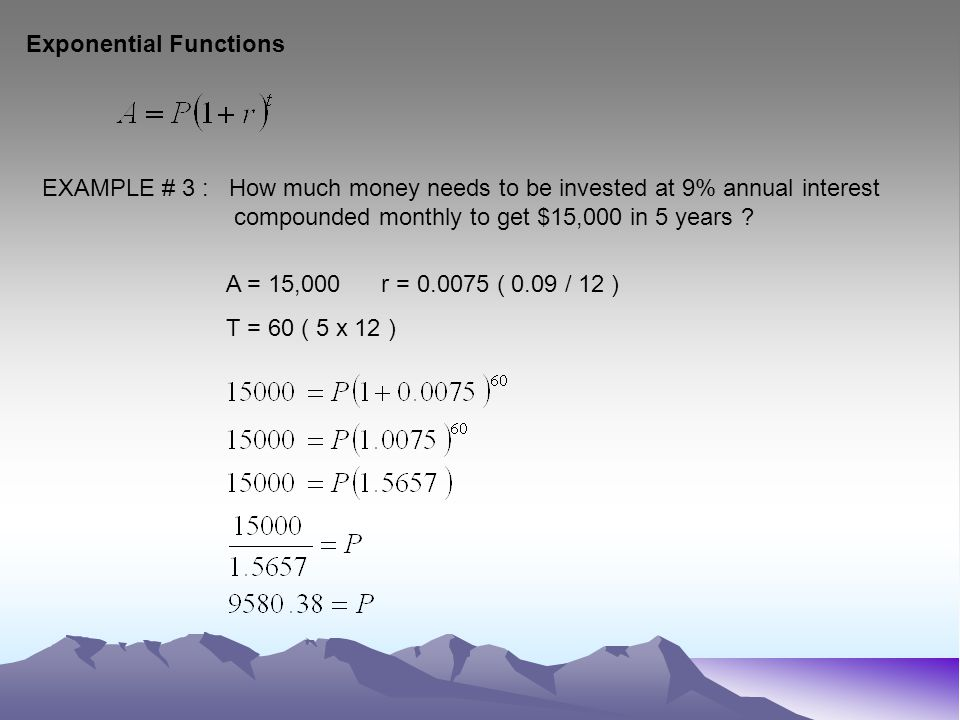 Exponential Functions EXAMPLE # 3 : How much money needs to be invested at 9% annual interest compounded monthly to get $15,000 in 5 years .