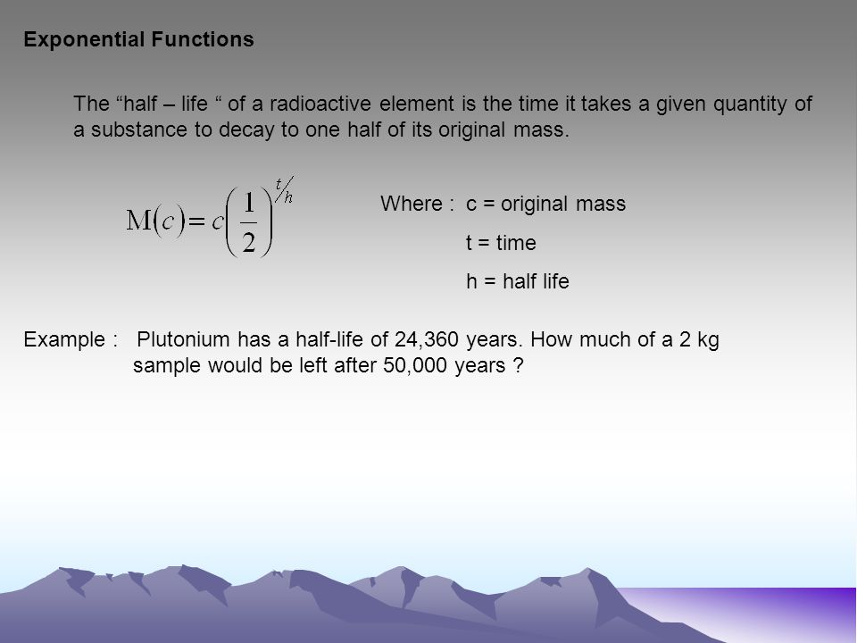 Exponential Functions The half – life of a radioactive element is the time it takes a given quantity of a substance to decay to one half of its original mass.