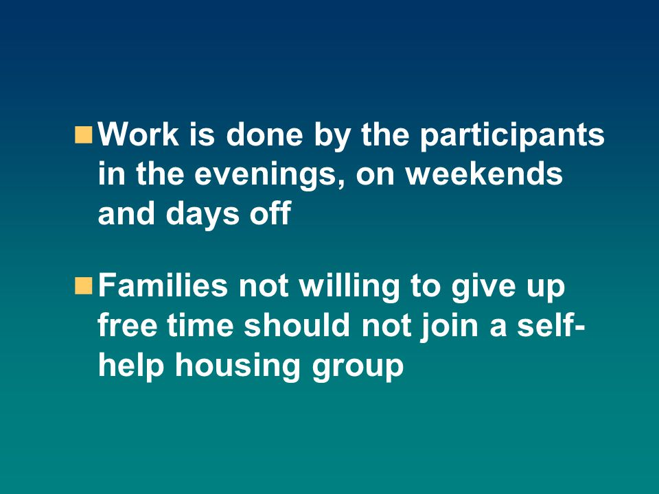 Work is done by the participants in the evenings, on weekends and days off Families not willing to give up free time should not join a self- help housing group