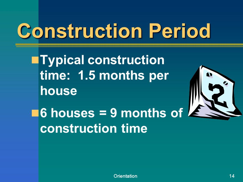 Orientation14 Construction Period Typical construction time: 1.5 months per house 6 houses = 9 months of construction time