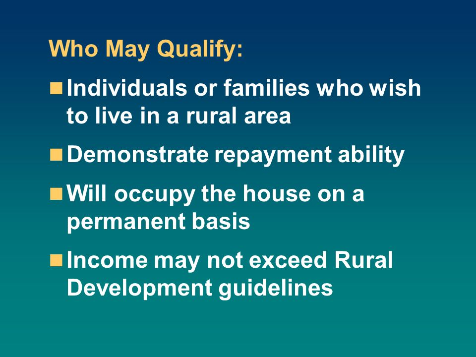 Who May Qualify: Individuals or families who wish to live in a rural area Demonstrate repayment ability Will occupy the house on a permanent basis Income may not exceed Rural Development guidelines