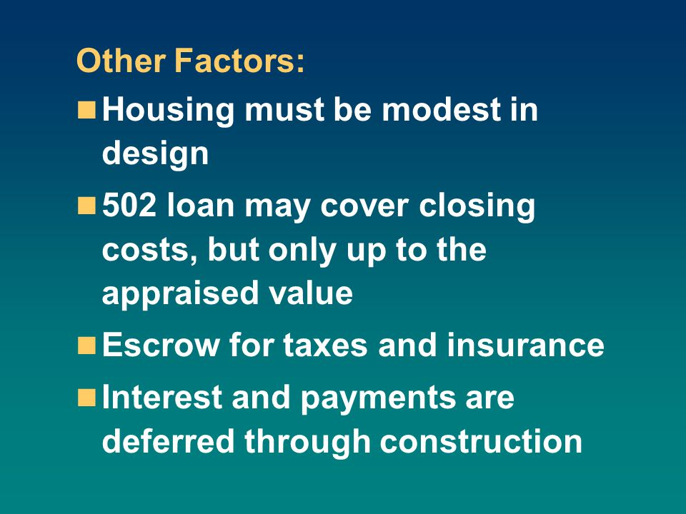 Other Factors: Housing must be modest in design 502 loan may cover closing costs, but only up to the appraised value Escrow for taxes and insurance Interest and payments are deferred through construction