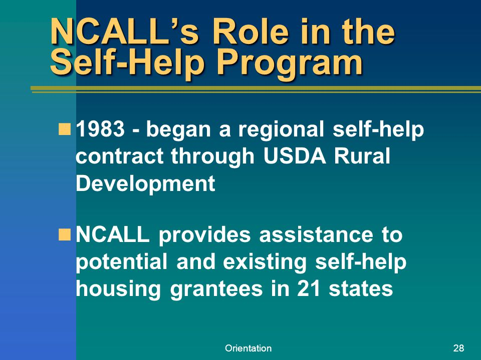Orientation28 NCALL's Role in the Self-Help Program 1983 - began a regional self-help contract through USDA Rural Development NCALL provides assistance to potential and existing self-help housing grantees in 21 states