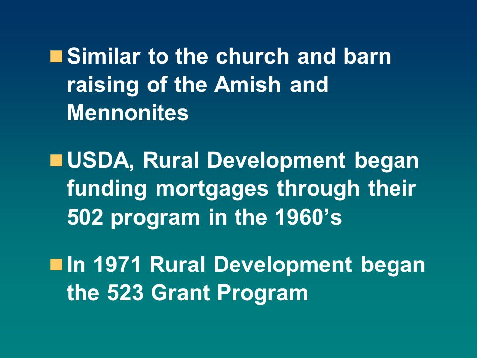 Similar to the church and barn raising of the Amish and Mennonites USDA, Rural Development began funding mortgages through their 502 program in the 1960's In 1971 Rural Development began the 523 Grant Program