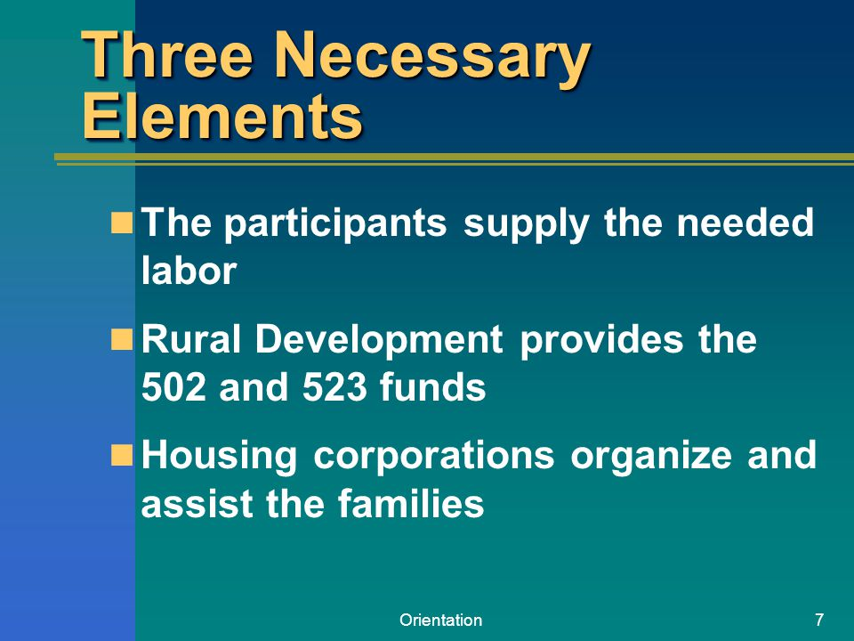 Orientation7 Three Necessary Elements The participants supply the needed labor Rural Development provides the 502 and 523 funds Housing corporations organize and assist the families