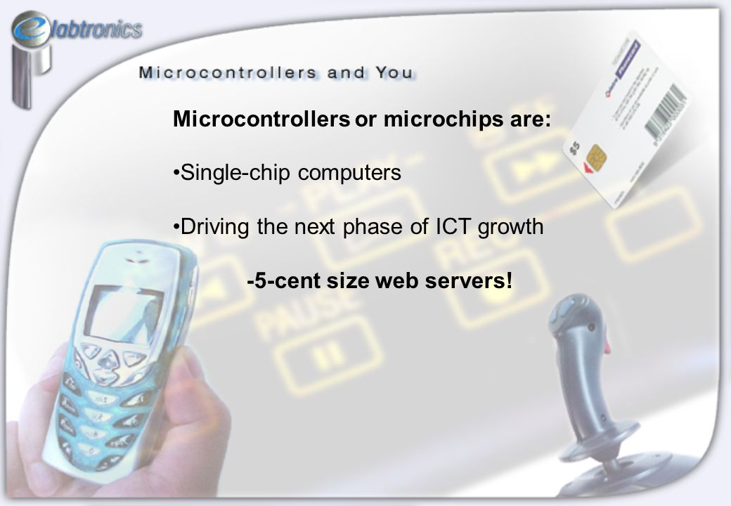 Microcontrollers or microchips are: Single-chip computers Driving the next phase of ICT growth -5-cent size web servers!