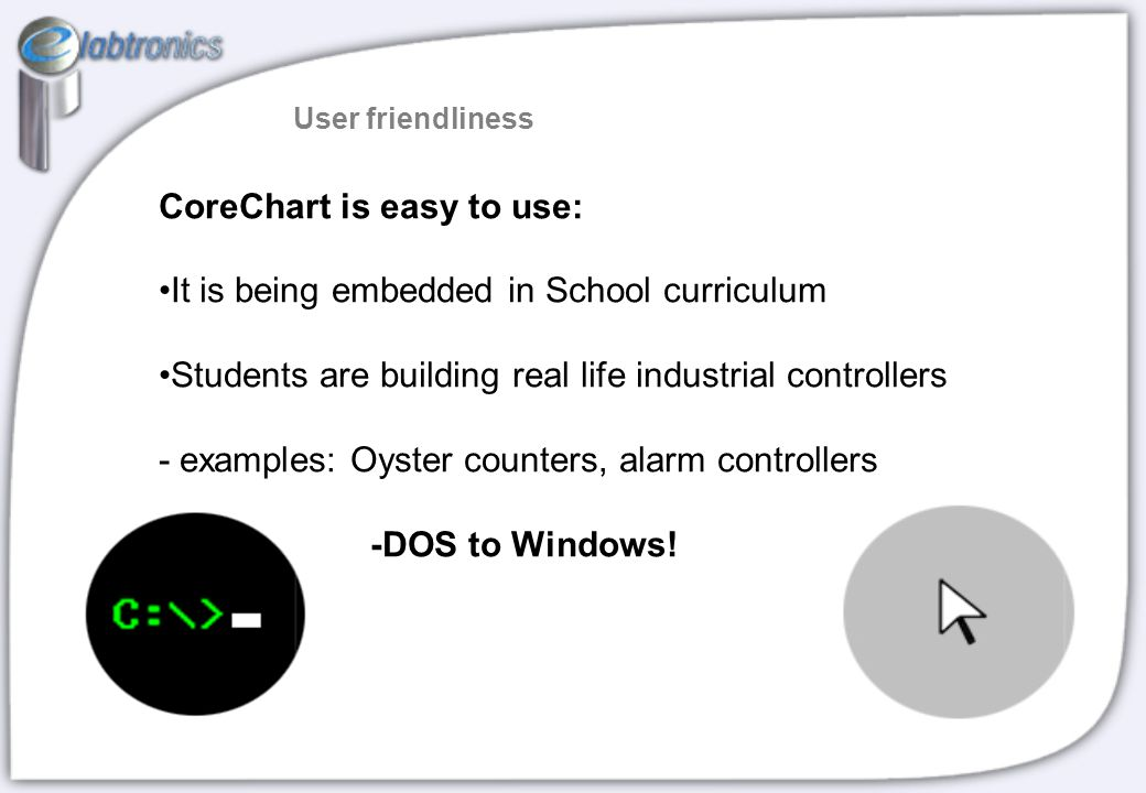 CoreChart is easy to use: It is being embedded in School curriculum Students are building real life industrial controllers - examples: Oyster counters, alarm controllers -DOS to Windows.