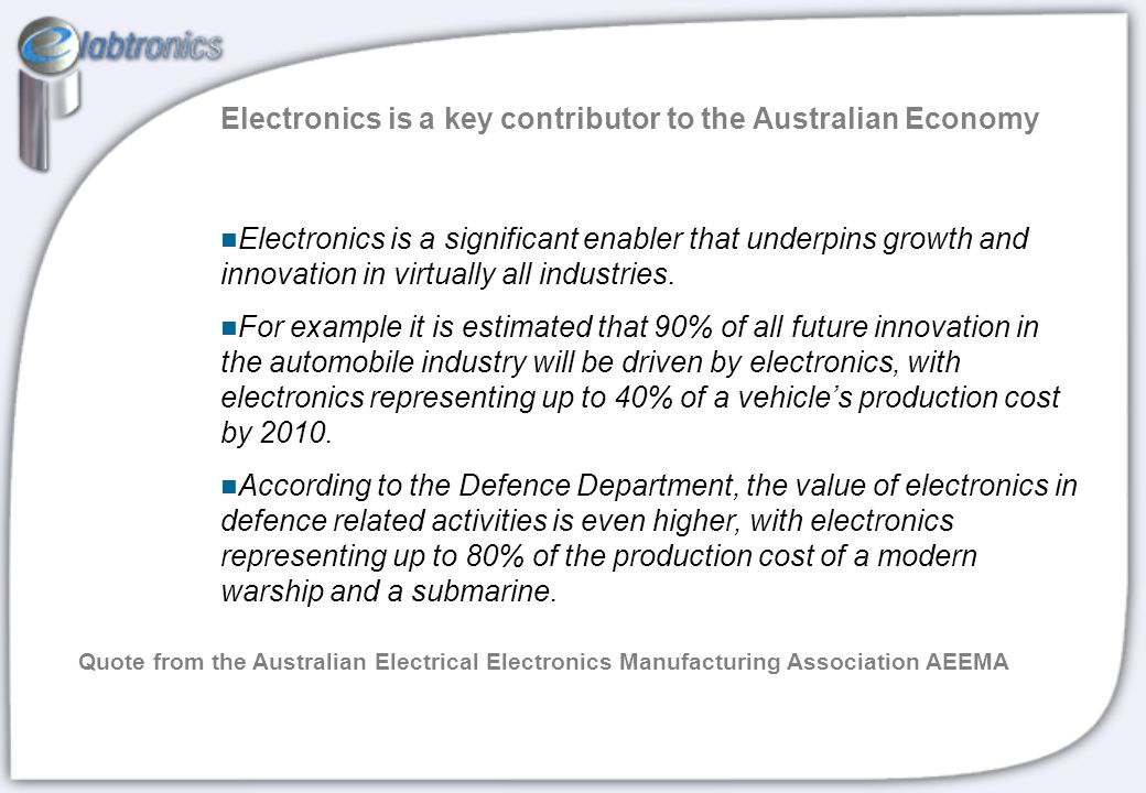 Electronics is a key contributor to the Australian Economy Electronics is a significant enabler that underpins growth and innovation in virtually all