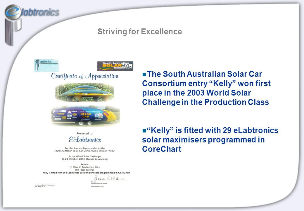 Striving for Excellence The South Australian Solar Car Consortium entry Kelly won first place in the 2003 World Solar Challenge in the Production Class Kelly is fitted with 29 eLabtronics solar maximisers programmed in CoreChart