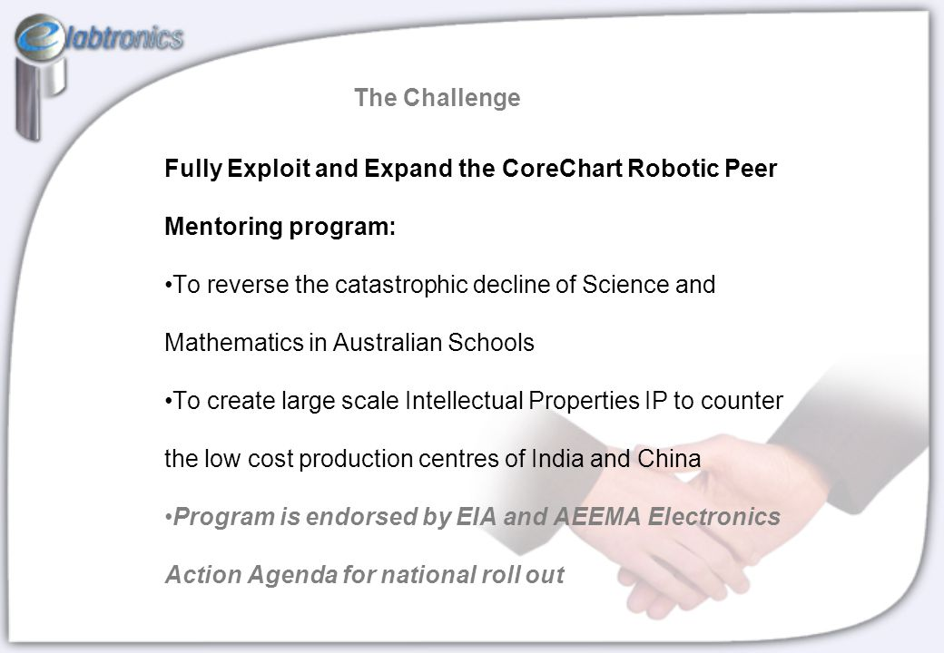 Fully Exploit and Expand the CoreChart Robotic Peer Mentoring program: To reverse the catastrophic decline of Science and Mathematics in Australian Schools To create large scale Intellectual Properties IP to counter the low cost production centres of India and China Program is endorsed by EIA and AEEMA Electronics Action Agenda for national roll out The Challenge