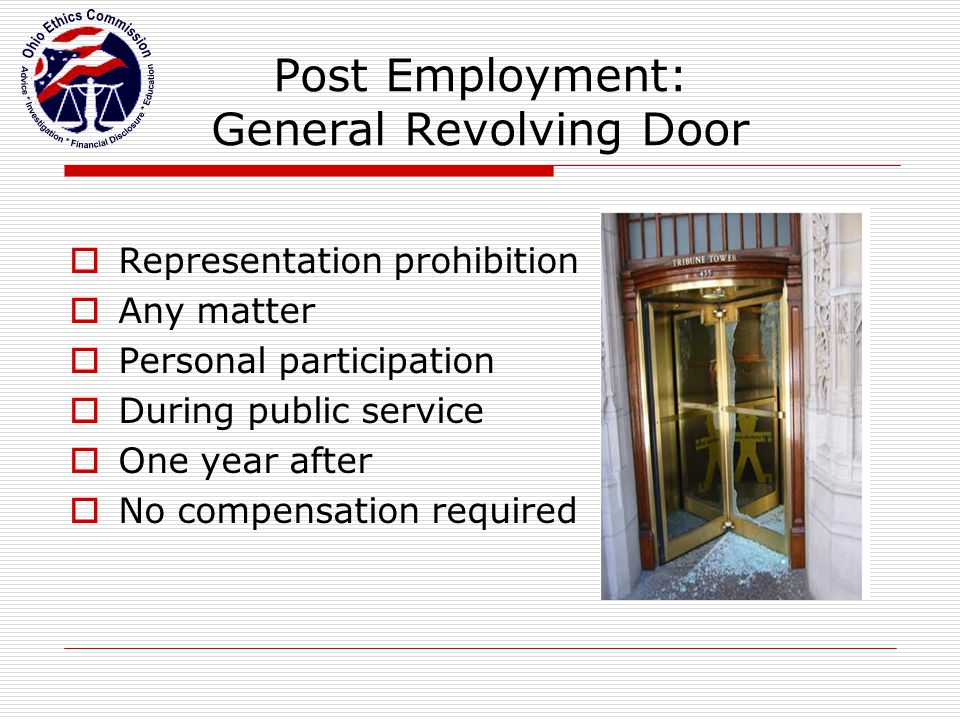 Post Employment: General Revolving Door  Representation prohibition  Any matter  Personal participation  During public service  One year after  No compensation required