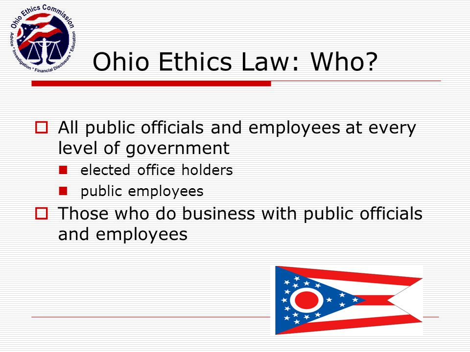 Ohio Ethics Commission: Roles and Responsibilities  Six commission members  Bipartisan commission  Members appointed by governor; confirmed by Senate  Six-year staggered terms  Advice  Education  Financial Disclosure  Investigation  Legislation