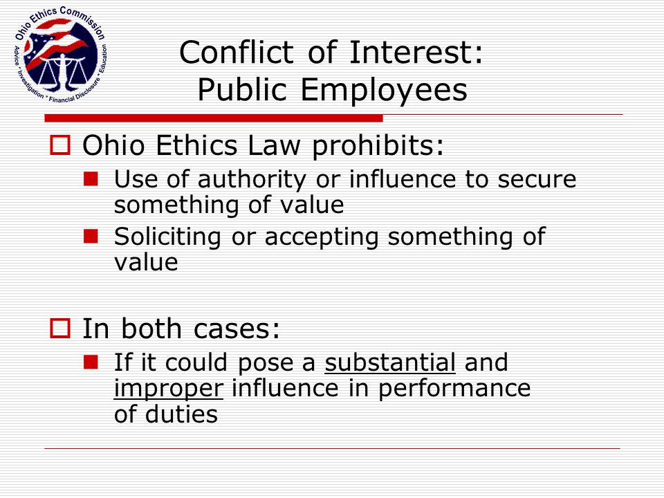 Conflict of Interest: Private Parties  Ohio Ethics Law prohibits: Promising or giving something of value to a public employee  Again… If it could pose a substantial and improper influence in performance of the public employee's duties