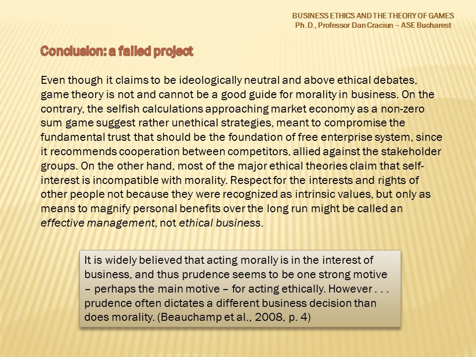 BUSINESS ETHICS AND THE THEORY OF GAMES Ph.D., Professor Dan Craciun – ASE Bucharest It is widely believed that acting morally is in the interest of business, and thus prudence seems to be one strong motive – perhaps the main motive – for acting ethically.
