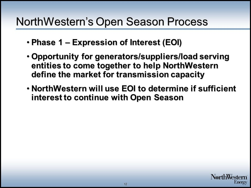 12 NorthWestern's Open Season Process Phase 1 – Expression of Interest (EOI)Phase 1 – Expression of Interest (EOI) Opportunity for generators/suppliers/load serving entities to come together to help NorthWestern define the market for transmission capacityOpportunity for generators/suppliers/load serving entities to come together to help NorthWestern define the market for transmission capacity NorthWestern will use EOI to determine if sufficient interest to continue with Open SeasonNorthWestern will use EOI to determine if sufficient interest to continue with Open Season