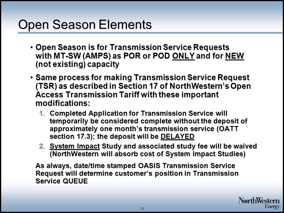 15 Open Season Elements Open Season is for Transmission Service Requests with MT-SW (AMPS) as POR or POD ONLY and for NEW (not existing) capacityOpen Season is for Transmission Service Requests with MT-SW (AMPS) as POR or POD ONLY and for NEW (not existing) capacity Same process for making Transmission Service Request (TSR) as described in Section 17 of NorthWestern's Open Access Transmission Tariff with these important modifications:Same process for making Transmission Service Request (TSR) as described in Section 17 of NorthWestern's Open Access Transmission Tariff with these important modifications: 1.Completed Application for Transmission Service will temporarily be considered complete without the deposit of approximately one month's transmission service (OATT section 17.3); the deposit will be DELAYED 2.System Impact Study and associated study fee will be waived (NorthWestern will absorb cost of System Impact Studies) As always, date/time stamped OASIS Transmission Service Request will determine customer's position in Transmission Service QUEUE