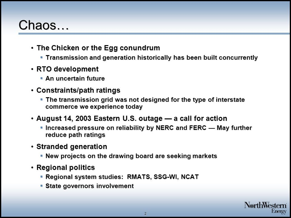 2 Chaos… The Chicken or the Egg conundrumThe Chicken or the Egg conundrum  Transmission and generation historically has been built concurrently RTO developmentRTO development  An uncertain future Constraints/path ratingsConstraints/path ratings  The transmission grid was not designed for the type of interstate commerce we experience today August 14, 2003 Eastern U.S.