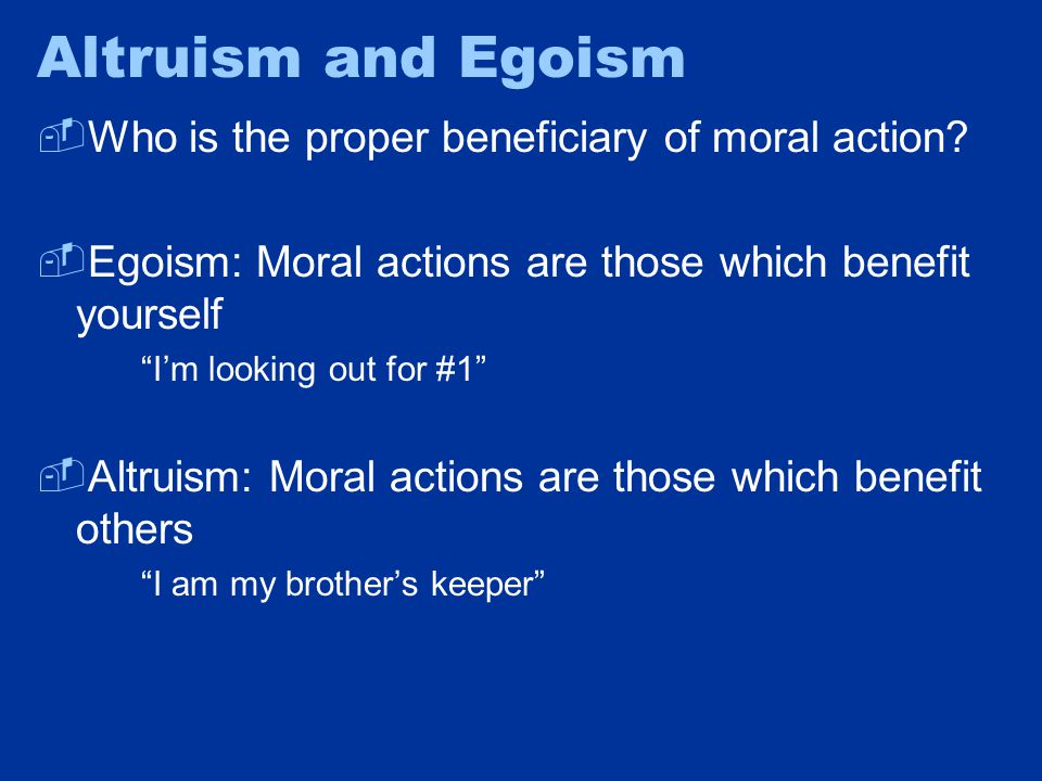 """Altruism and Egoism  Who is the proper beneficiary of moral action?  Egoism: Moral actions are those which benefit yourself """"I'm looking out for #1"""""""