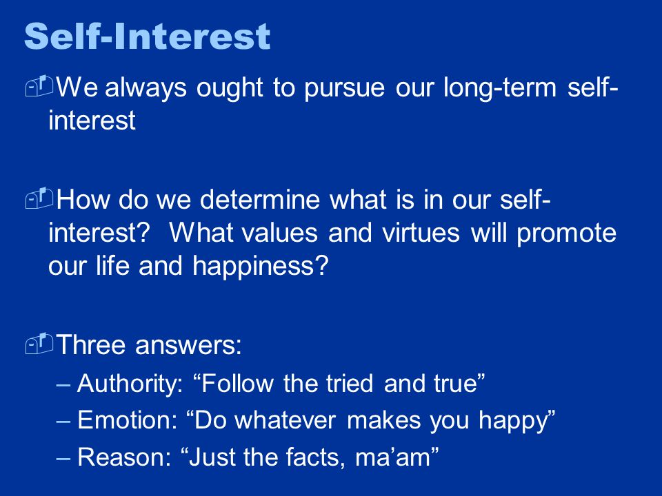 Self-Interest  We always ought to pursue our long-term self- interest  How do we determine what is in our self- interest.