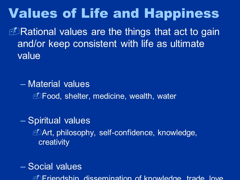 Values of Life and Happiness  Rational values are the things that act to gain and/or keep consistent with life as ultimate value –Material values  Food, shelter, medicine, wealth, water –Spiritual values  Art, philosophy, self-confidence, knowledge, creativity –Social values  Friendship, dissemination of knowledge, trade, love