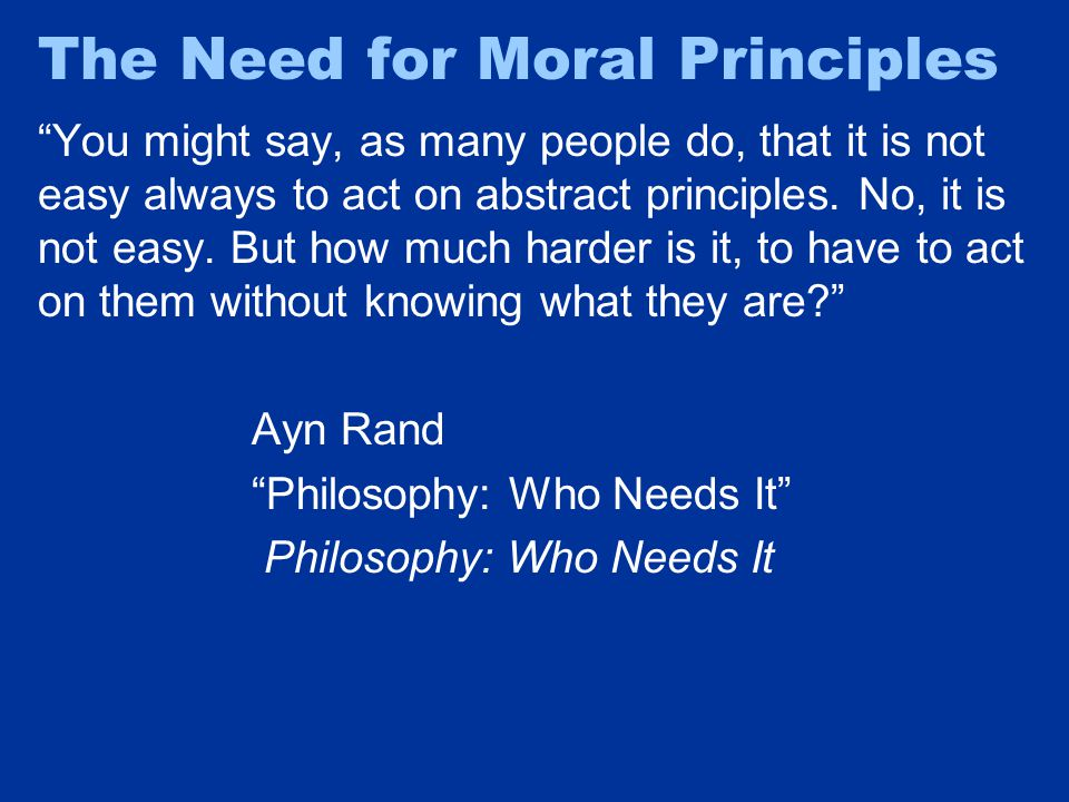 The Need for Moral Principles You might say, as many people do, that it is not easy always to act on abstract principles.