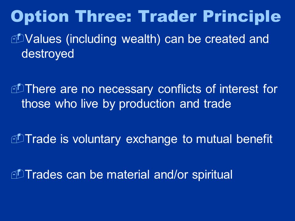 Option Three: Trader Principle  Values (including wealth) can be created and destroyed  There are no necessary conflicts of interest for those who live by production and trade  Trade is voluntary exchange to mutual benefit  Trades can be material and/or spiritual