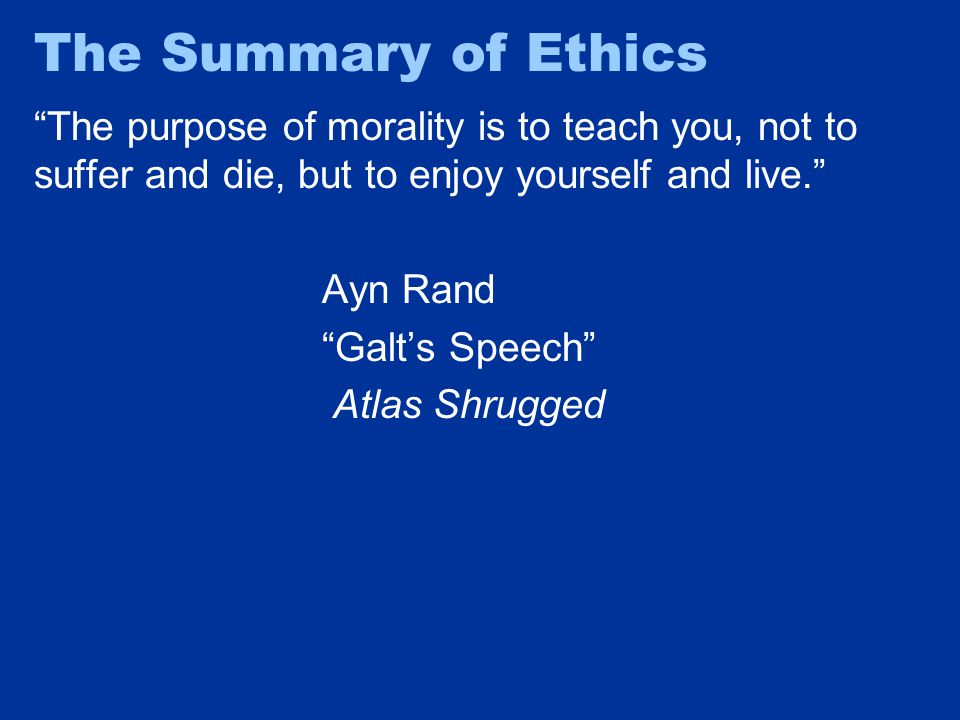 """The Summary of Ethics """"The purpose of morality is to teach you, not to suffer and die, but to enjoy yourself and live."""" Ayn Rand """"Galt's Speech"""" Atlas"""