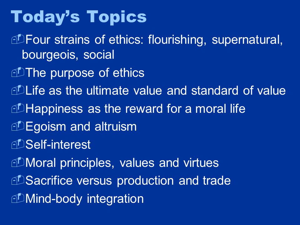 Today's Topics  Four strains of ethics: flourishing, supernatural, bourgeois, social  The purpose of ethics  Life as the ultimate value and standard of value  Happiness as the reward for a moral life  Egoism and altruism  Self-interest  Moral principles, values and virtues  Sacrifice versus production and trade  Mind-body integration