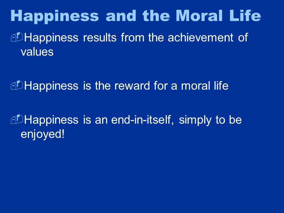 Happiness and the Moral Life  Happiness results from the achievement of values  Happiness is the reward for a moral life  Happiness is an end-in-it