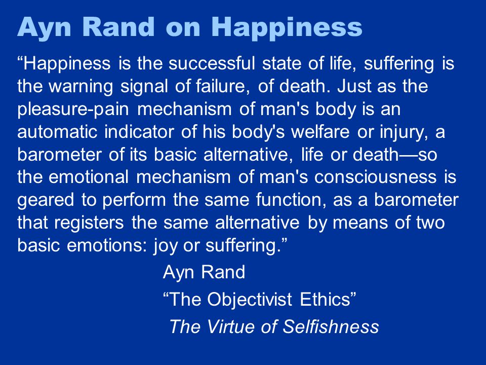 """Ayn Rand on Happiness """"Happiness is the successful state of life, suffering is the warning signal of failure, of death. Just as the pleasure-pain mech"""