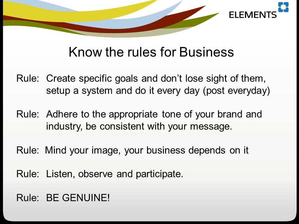 Rule: Create specific goals and don't lose sight of them, setup a system and do it every day (post everyday) Rule: Adhere to the appropriate tone of your brand and industry, be consistent with your message.