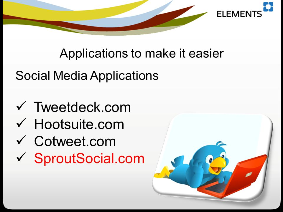 Applications to make it easier Social Media Applications Tweetdeck.com Hootsuite.com Cotweet.com SproutSocial.com
