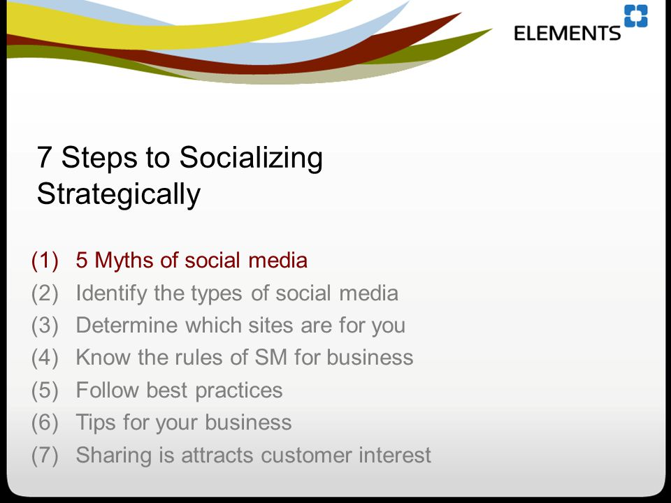 (1)5 Myths of social media (2)Identify the types of social media (3)Determine which sites are for you (4)Know the rules of SM for business (5)Follow best practices (6)Tips for your business (7)Sharing is attracts customer interest 7 Steps to Socializing Strategically