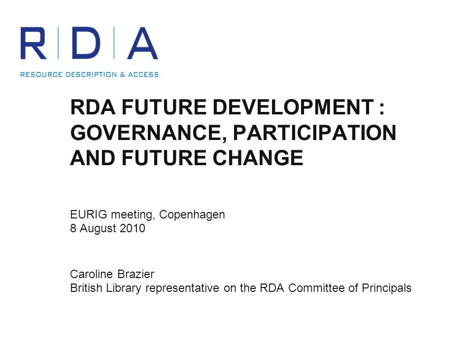 RDA FUTURE DEVELOPMENT : GOVERNANCE, PARTICIPATION AND FUTURE CHANGE EURIG meeting, Copenhagen 8 August 2010 Caroline Brazier British Library representative on the RDA Committee of Principals