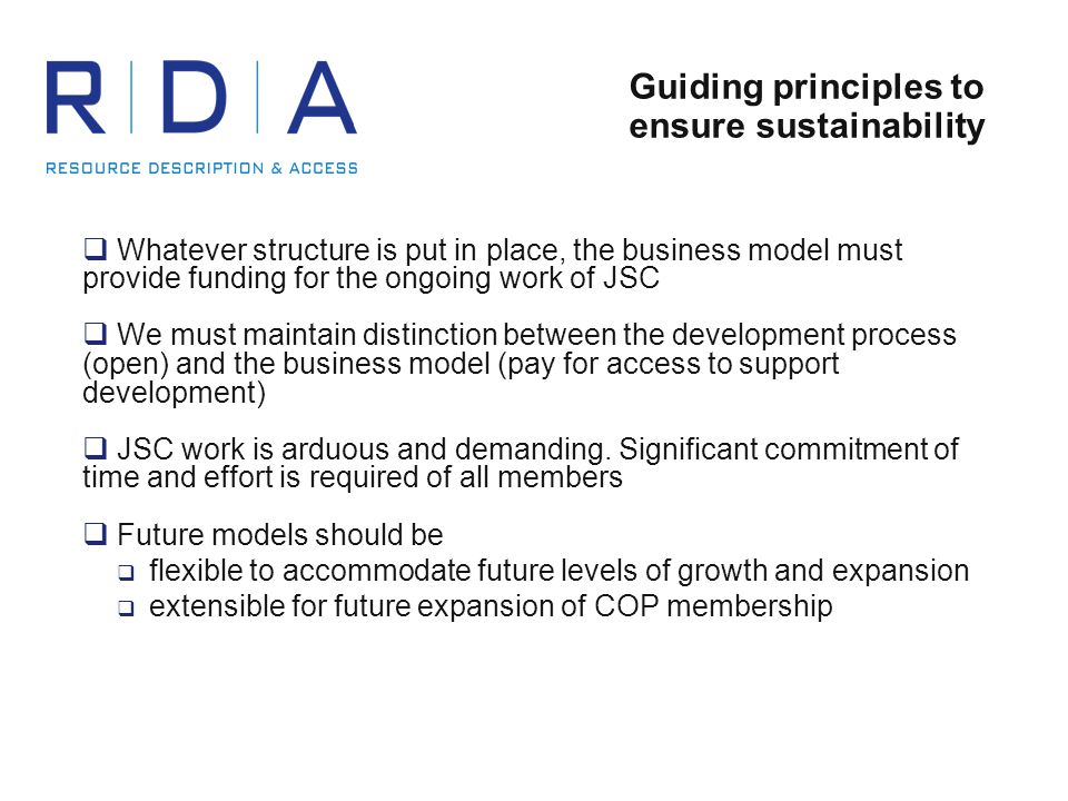 Guiding principles to ensure sustainability  Whatever structure is put in place, the business model must provide funding for the ongoing work of JSC