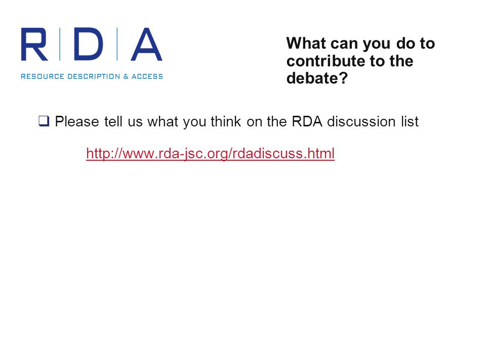 What can you do to contribute to the debate?  Please tell us what you think on the RDA discussion list http://www.rda-jsc.org/rdadiscuss.html