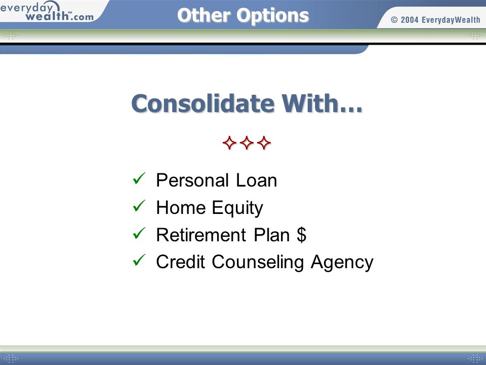 Other Options Consolidate With…  Personal Loan Home Equity Retirement Plan $ Credit Counseling Agency