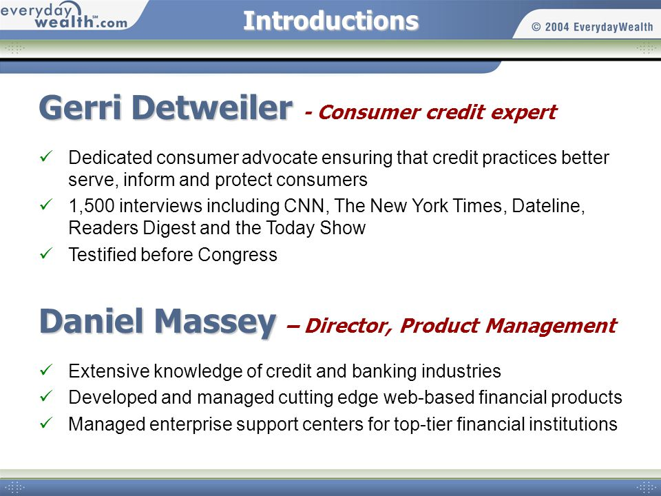 Introductions Gerri Detweiler Gerri Detweiler - Consumer credit expert Dedicated consumer advocate ensuring that credit practices better serve, inform and protect consumers 1,500 interviews including CNN, The New York Times, Dateline, Readers Digest and the Today Show Testified before Congress Daniel Massey Daniel Massey – Director, Product Management Extensive knowledge of credit and banking industries Developed and managed cutting edge web-based financial products Managed enterprise support centers for top-tier financial institutions